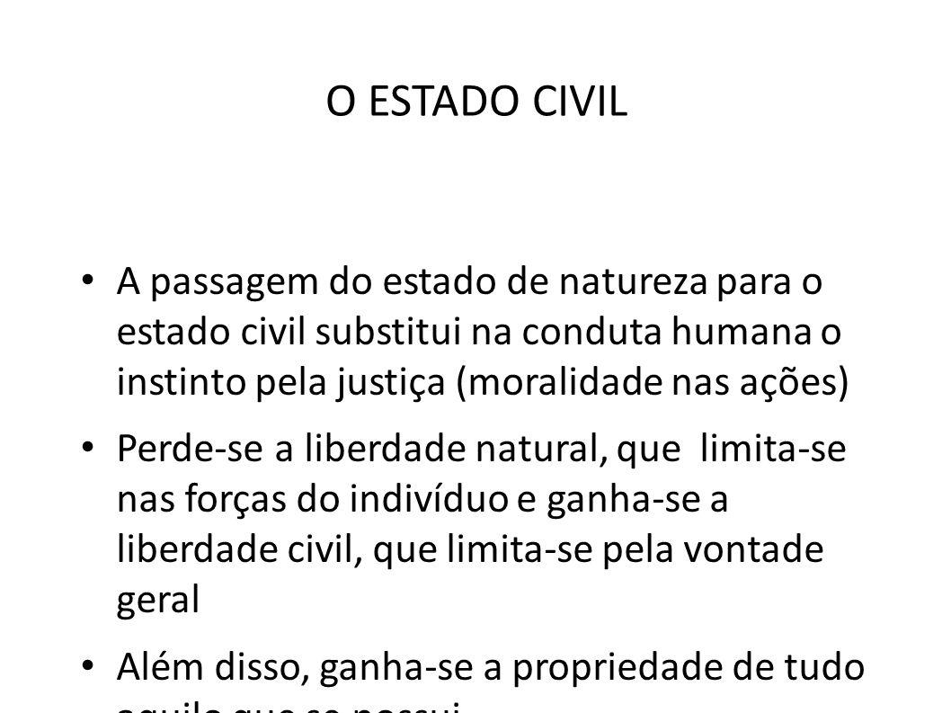 O ESTADO CIVIL A passagem do estado de natureza para o estado civil substitui na conduta humana o instinto pela justiça (moralidade nas ações)