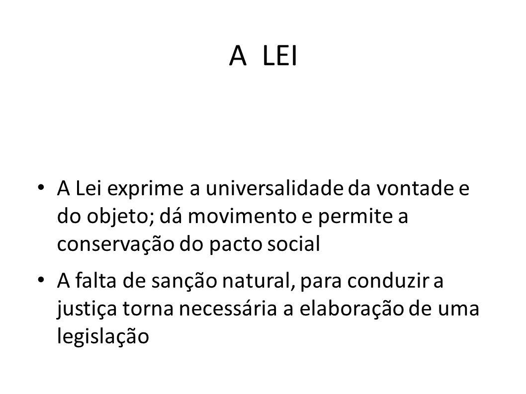 A LEI A Lei exprime a universalidade da vontade e do objeto; dá movimento e permite a conservação do pacto social.