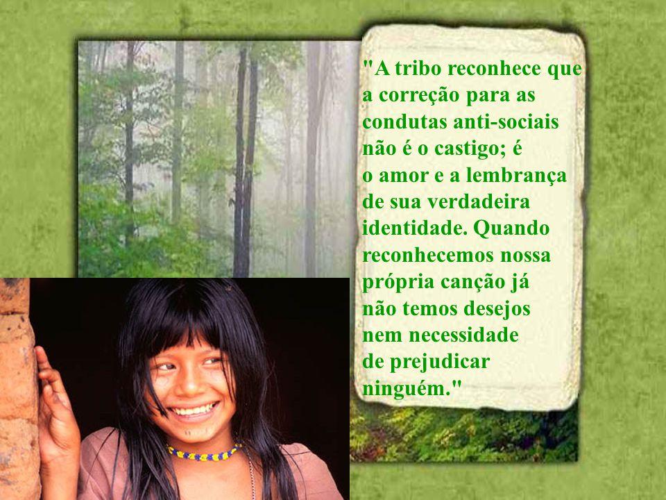 A tribo reconhece que a correção para as. condutas anti-sociais. não é o castigo; é. o amor e a lembrança.