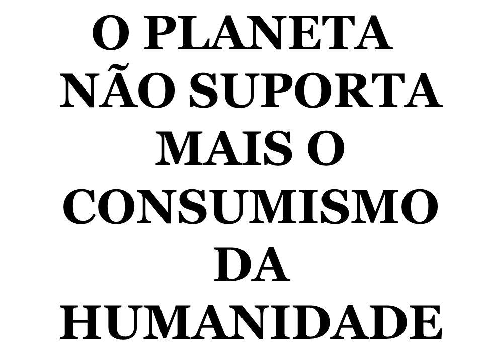 O PLANETA NÃO SUPORTA MAIS O CONSUMISMO DA HUMANIDADE