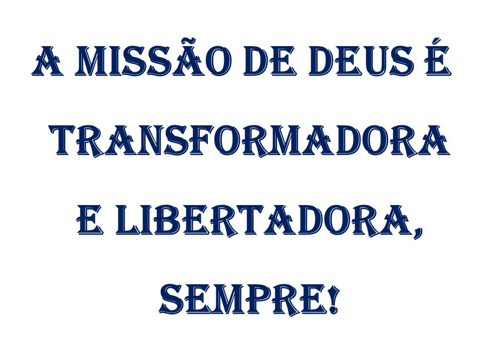 A MISSÃO DE DEUS É TRANSFORMADORA E LIBERTADORA, SEMPRE!