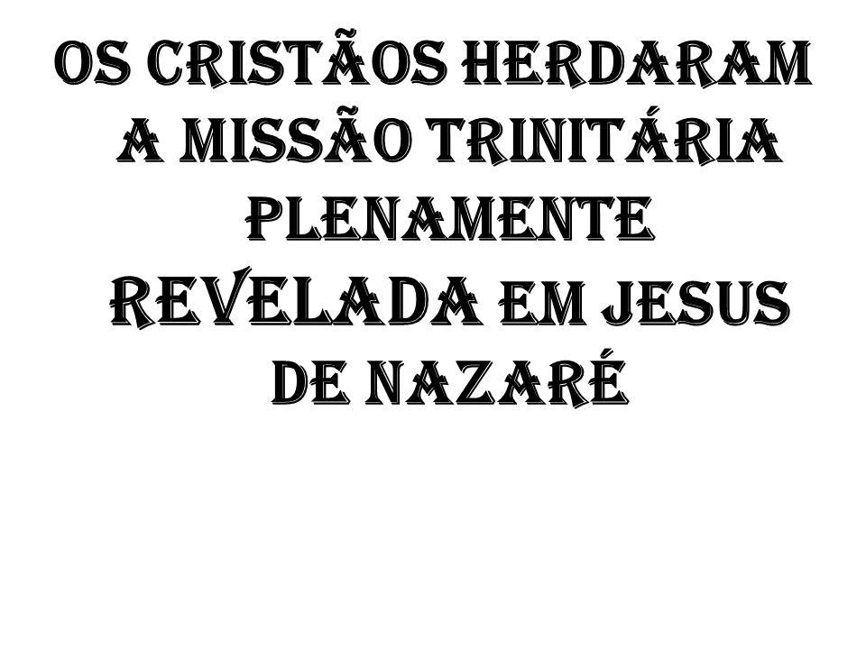 OS CRISTÃOS HERDARAM A MISSÃO TRINITÁRIA PLENAMENTE REVELADA EM JESUS DE NAZARÉ