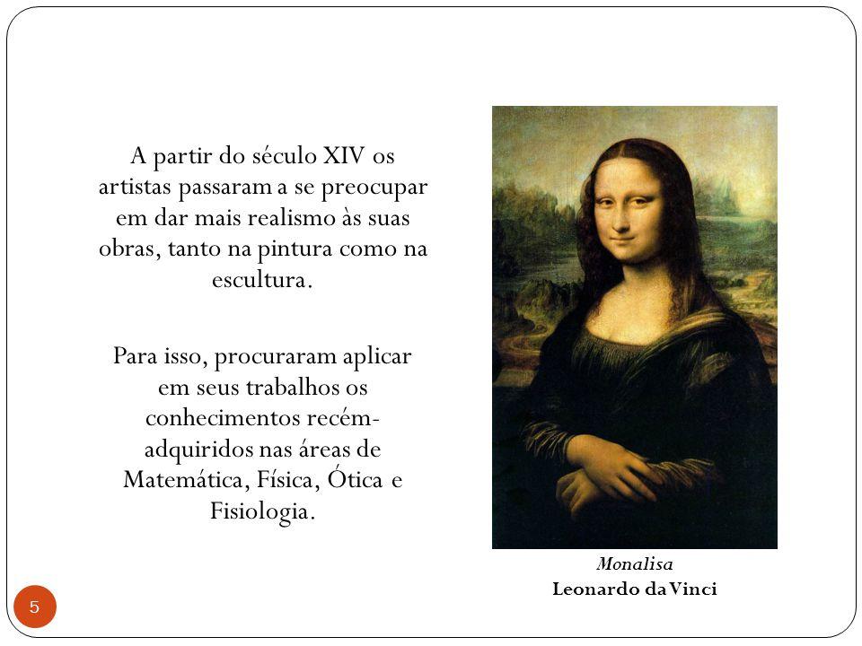 A partir do século XIV os artistas passaram a se preocupar em dar mais realismo às suas obras, tanto na pintura como na escultura. Para isso, procuraram aplicar em seus trabalhos os conhecimentos recém- adquiridos nas áreas de Matemática, Física, Ótica e Fisiologia.