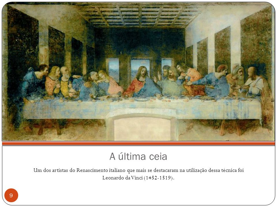 A última ceia Um dos artistas do Renascimento italiano que mais se destacaram na utilização dessa técnica foi Leonardo da Vinci (1452-1519).