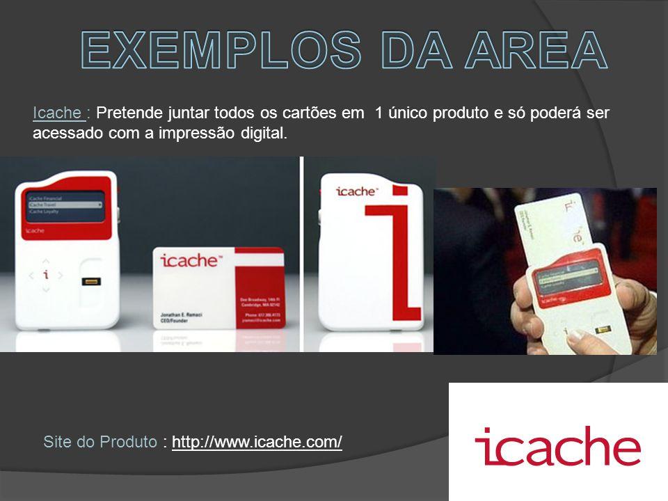 EXEMPLOS DA AREA Icache : Pretende juntar todos os cartões em 1 único produto e só poderá ser acessado com a impressão digital.