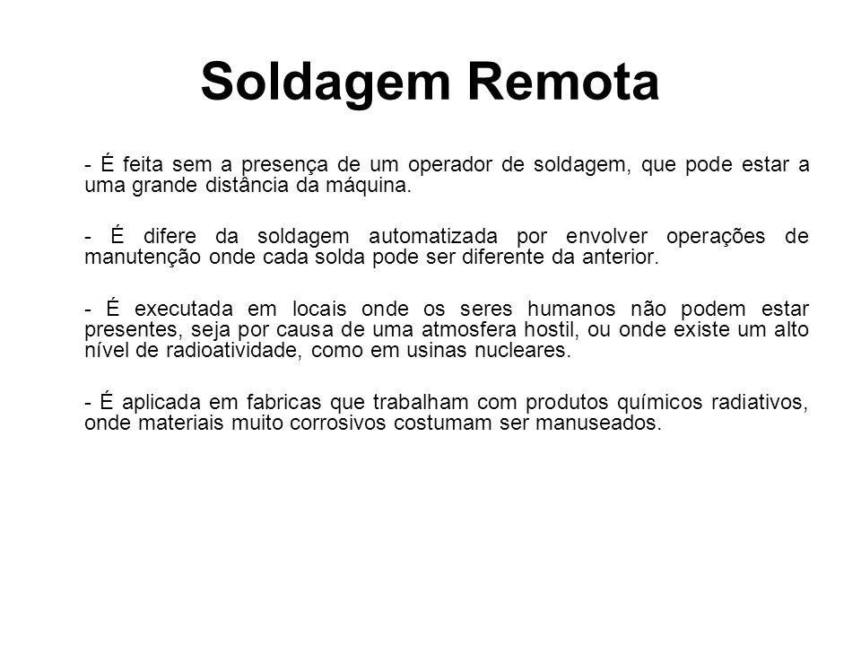 Soldagem Remota - É feita sem a presença de um operador de soldagem, que pode estar a uma grande distância da máquina.