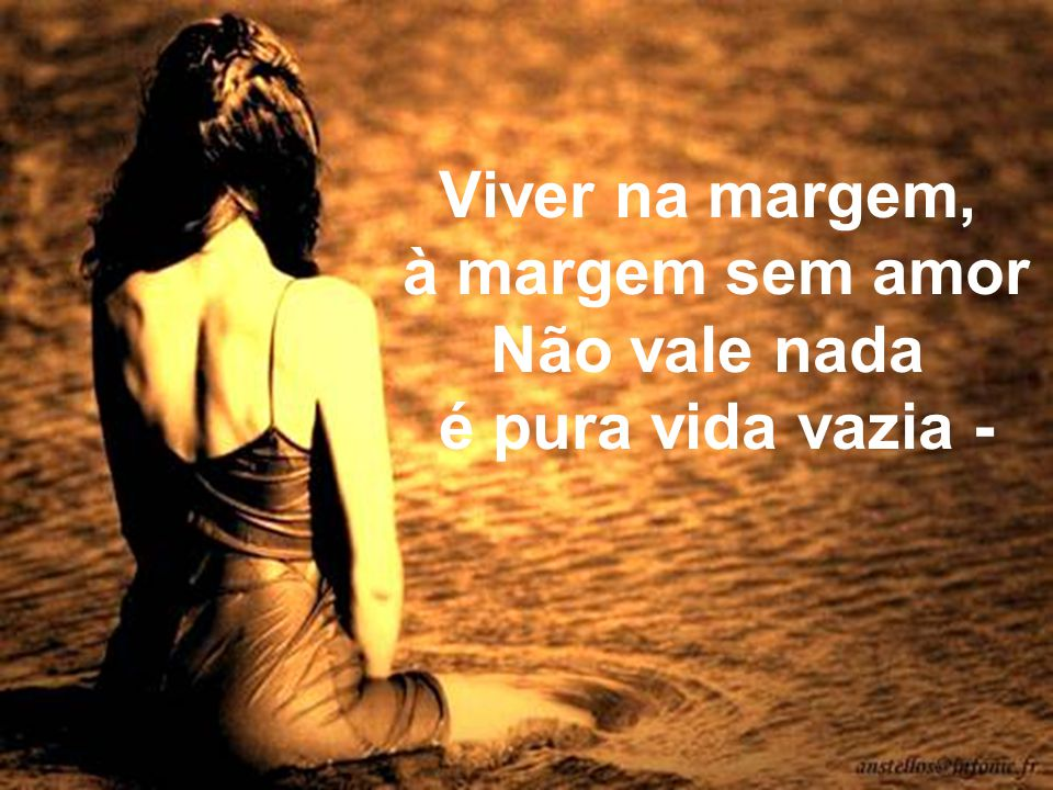 Viver na margem, à margem sem amor Não vale nada é pura vida vazia -