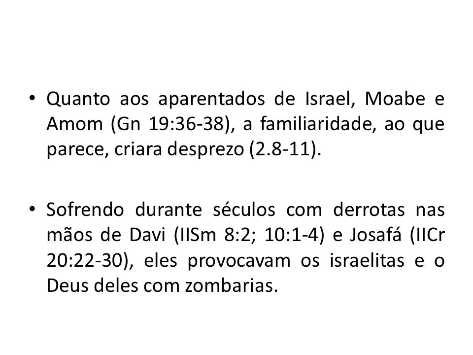 Quanto aos aparentados de Israel, Moabe e Amom (Gn 19:36-38), a familiaridade, ao que parece, criara desprezo (2.8-11).
