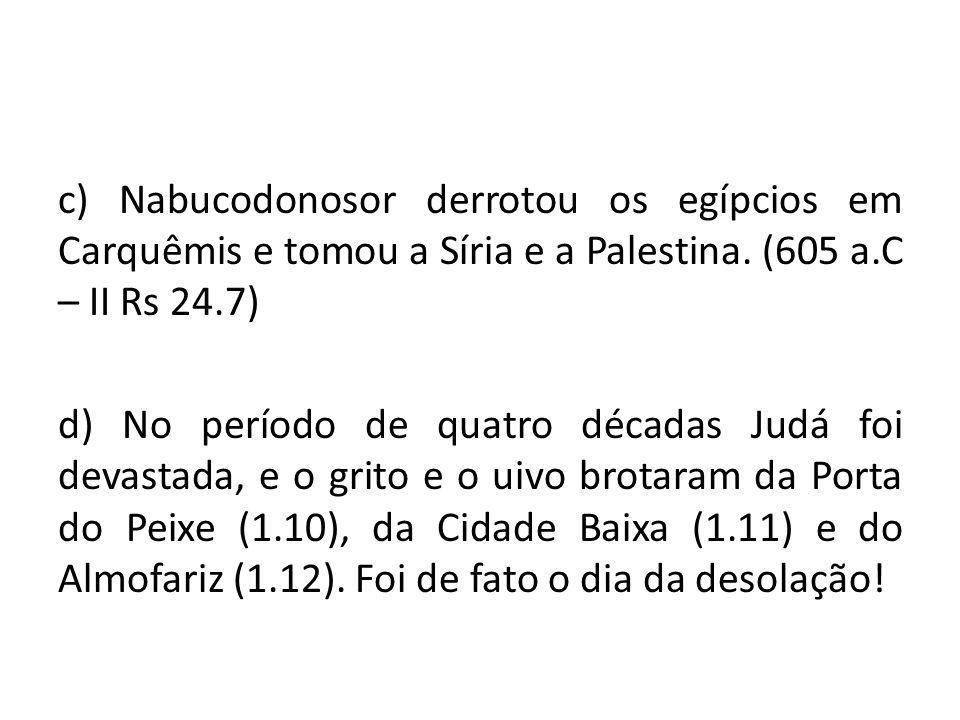 c) Nabucodonosor derrotou os egípcios em Carquêmis e tomou a Síria e a Palestina. (605 a.C – II Rs 24.7)