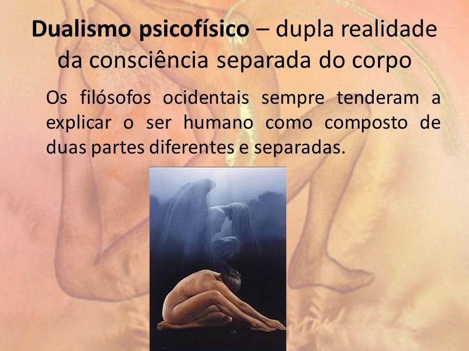 Dualismo psicofísico – dupla realidade da consciência separada do corpo