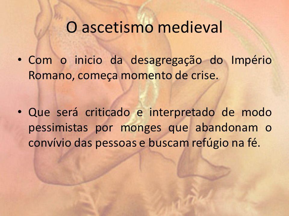 O ascetismo medieval Com o inicio da desagregação do Império Romano, começa momento de crise.