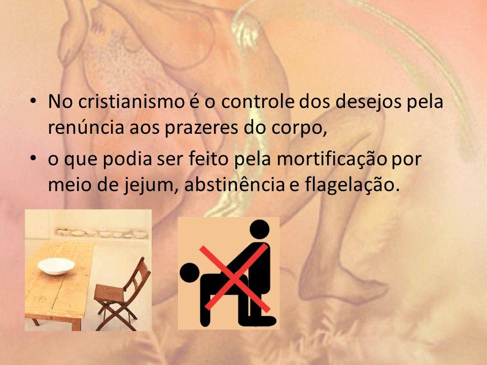 No cristianismo é o controle dos desejos pela renúncia aos prazeres do corpo,