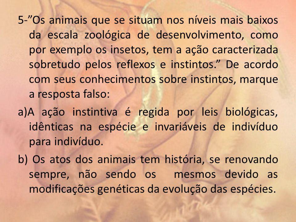 5- Os animais que se situam nos níveis mais baixos da escala zoológica de desenvolvimento, como por exemplo os insetos, tem a ação caracterizada sobretudo pelos reflexos e instintos. De acordo com seus conhecimentos sobre instintos, marque a resposta falso: a)A ação instintiva é regida por leis biológicas, idênticas na espécie e invariáveis de indivíduo para indivíduo.