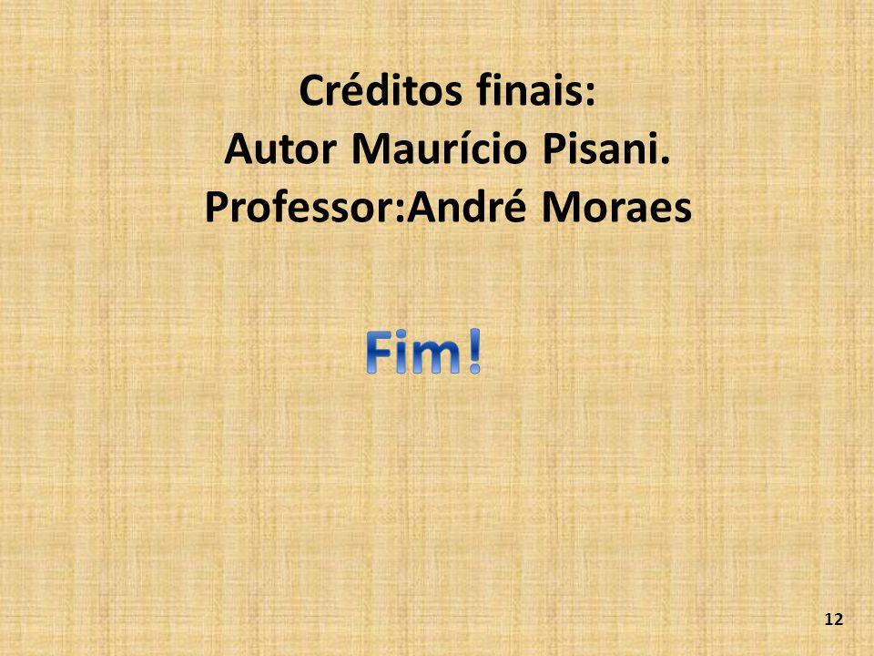 Créditos finais: Autor Maurício Pisani. Professor:André Moraes