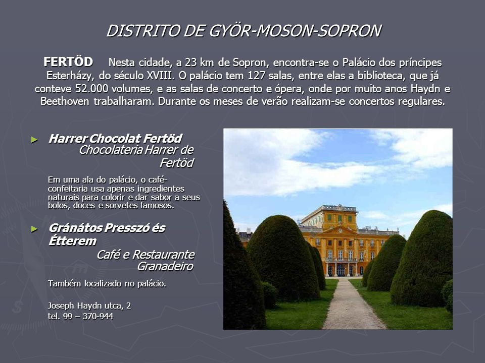 DISTRITO DE GYÖR-MOSON-SOPRON FERTÖD Nesta cidade, a 23 km de Sopron, encontra-se o Palácio dos príncipes Esterházy, do século XVIII. O palácio tem 127 salas, entre elas a biblioteca, que já conteve 52.000 volumes, e as salas de concerto e ópera, onde por muito anos Haydn e Beethoven trabalharam. Durante os meses de verão realizam-se concertos regulares.