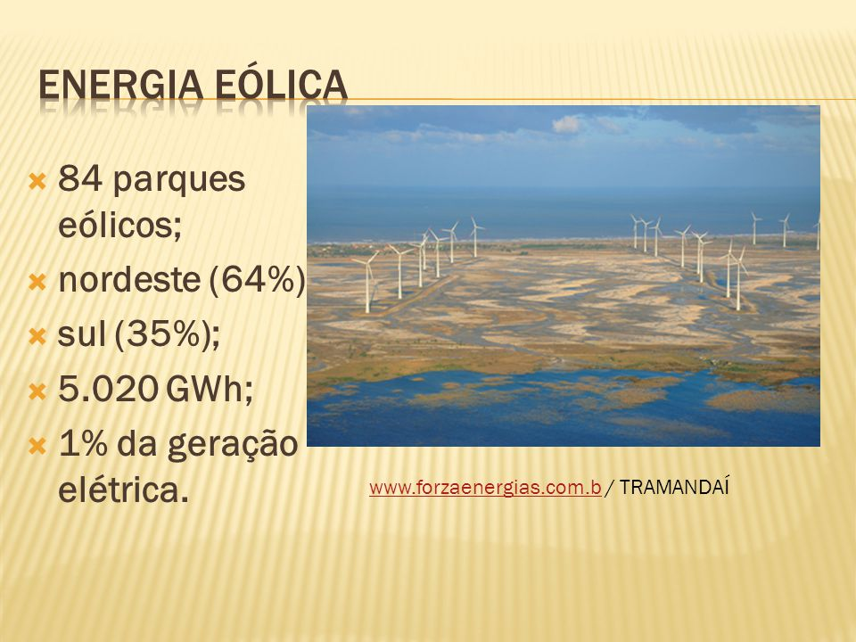 ENERGIA EÓLICA 84 parques eólicos; nordeste (64%); sul (35%);