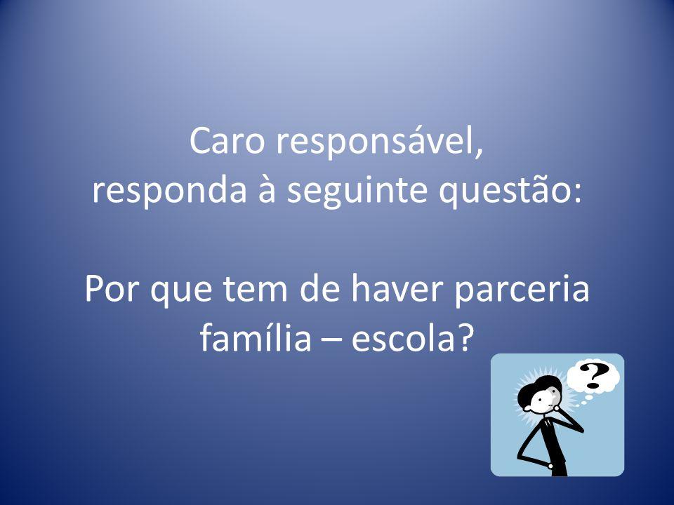 Caro responsável, responda à seguinte questão: Por que tem de haver parceria família – escola