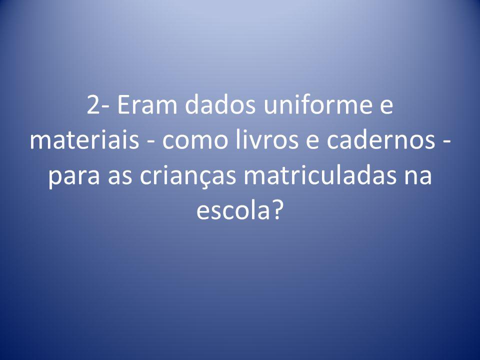 2- Eram dados uniforme e materiais - como livros e cadernos - para as crianças matriculadas na escola