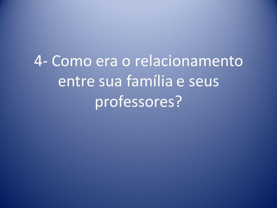 4- Como era o relacionamento entre sua família e seus professores