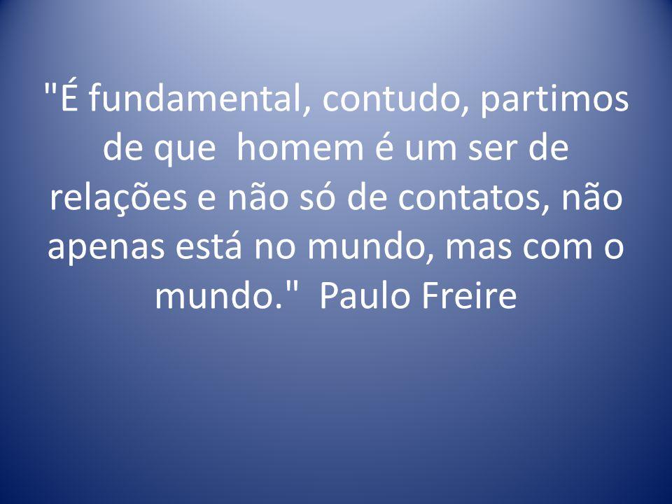 É fundamental, contudo, partimos de que homem é um ser de relações e não só de contatos, não apenas está no mundo, mas com o mundo. Paulo Freire