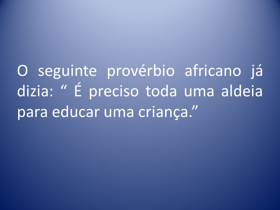 O seguinte provérbio africano já dizia: É preciso toda uma aldeia para educar uma criança.