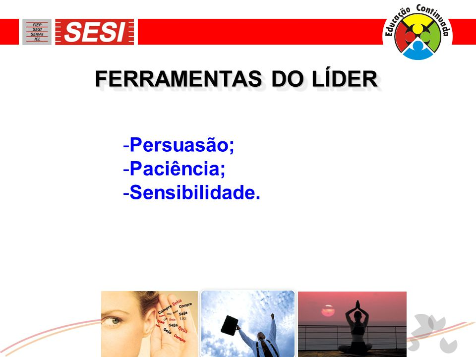 FERRAMENTAS DO LÍDER Persuasão; Paciência; Sensibilidade.