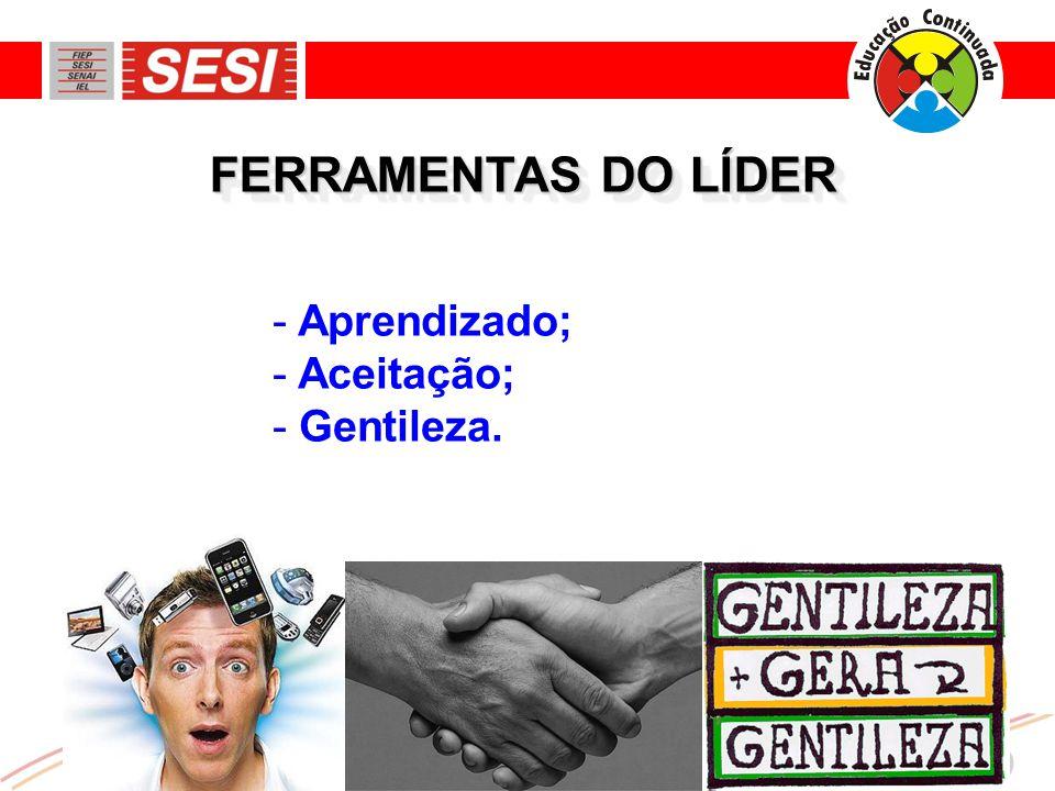 FERRAMENTAS DO LÍDER Aprendizado; Aceitação; Gentileza.