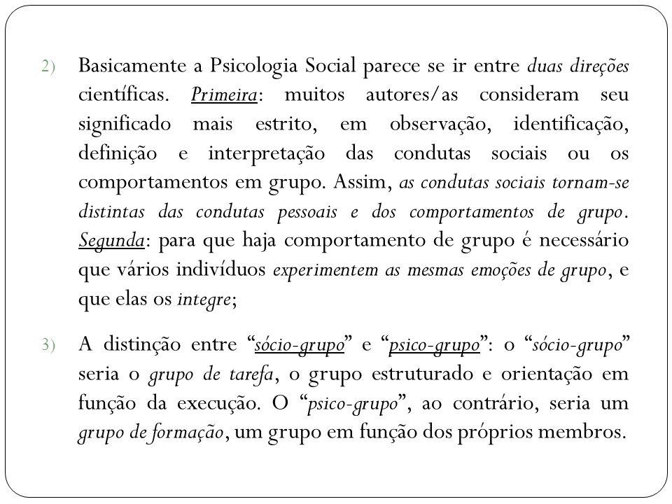 Basicamente a Psicologia Social parece se ir entre duas direções científicas. Primeira: muitos autores/as consideram seu significado mais estrito, em observação, identificação, definição e interpretação das condutas sociais ou os comportamentos em grupo. Assim, as condutas sociais tornam-se distintas das condutas pessoais e dos comportamentos de grupo. Segunda: para que haja comportamento de grupo é necessário que vários indivíduos experimentem as mesmas emoções de grupo, e que elas os integre;