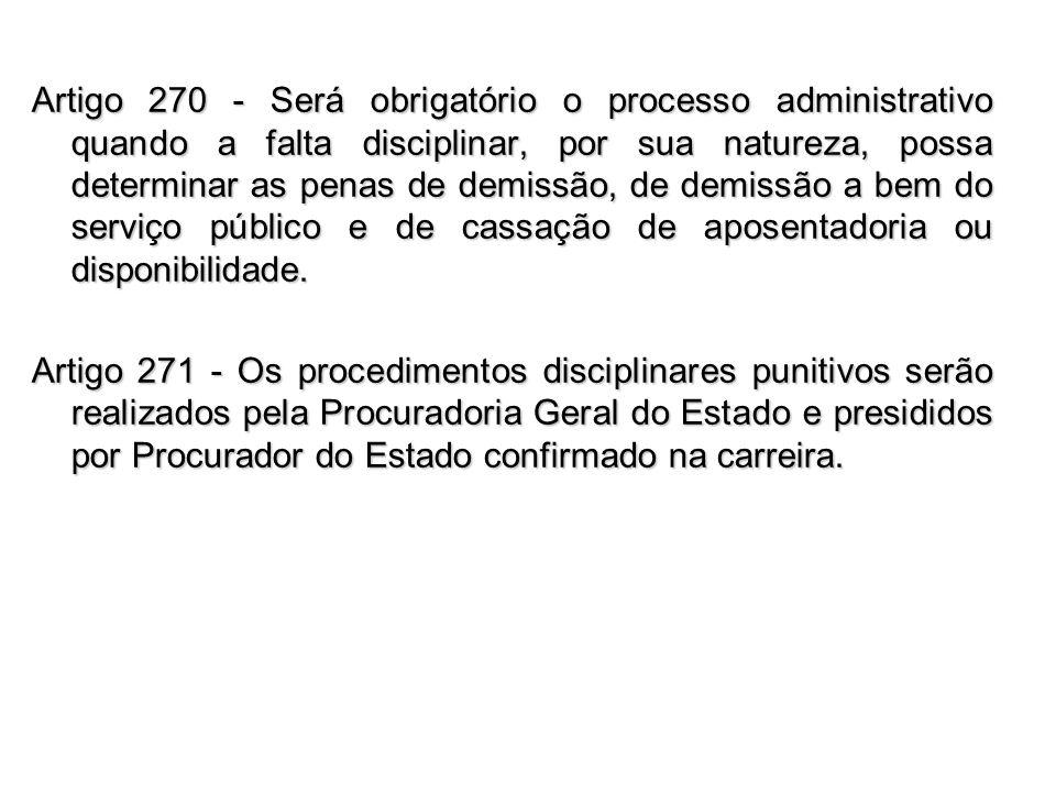 Artigo 270 - Será obrigatório o processo administrativo quando a falta disciplinar, por sua natureza, possa determinar as penas de demissão, de demissão a bem do serviço público e de cassação de aposentadoria ou disponibilidade.