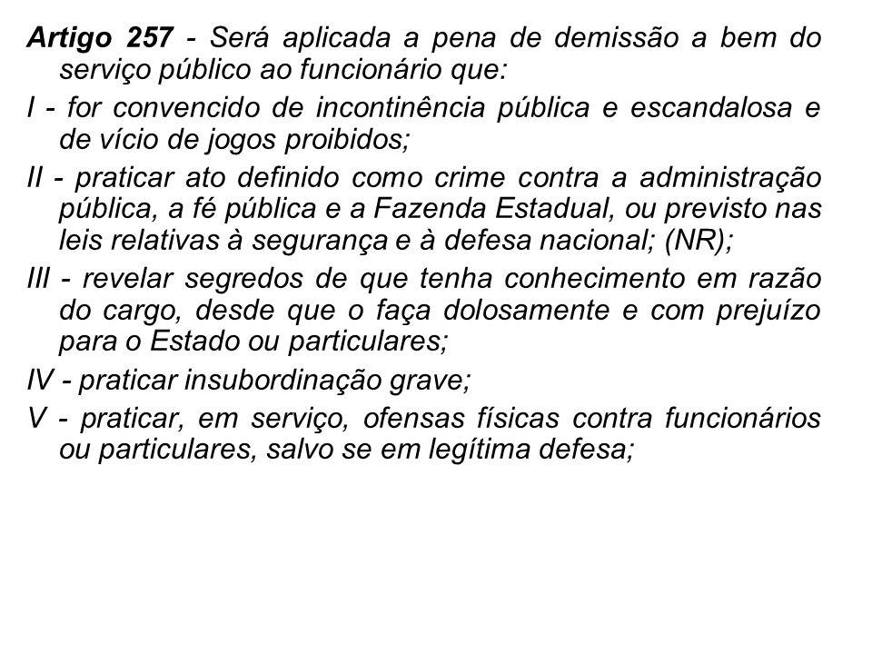 Artigo 257 - Será aplicada a pena de demissão a bem do serviço público ao funcionário que: