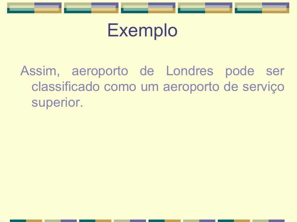 Exemplo Assim, aeroporto de Londres pode ser classificado como um aeroporto de serviço superior.