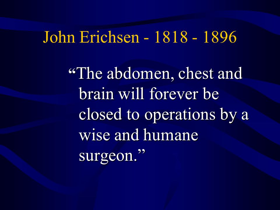 John Erichsen - 1818 - 1896 The abdomen, chest and brain will forever be closed to operations by a wise and humane surgeon.