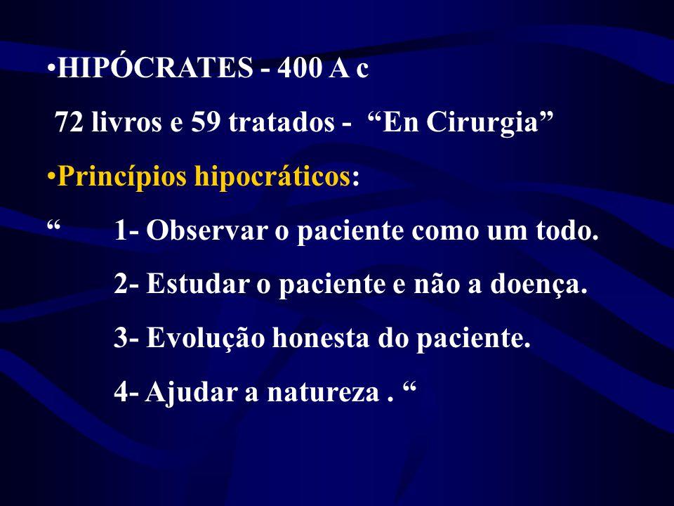 HIPÓCRATES - 400 A c 72 livros e 59 tratados - En Cirurgia Princípios hipocráticos: 1- Observar o paciente como um todo.