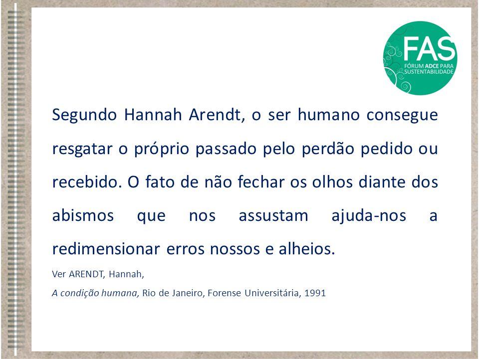Segundo Hannah Arendt, o ser humano consegue resgatar o próprio passado pelo perdão pedido ou recebido. O fato de não fechar os olhos diante dos abismos que nos assustam ajuda-nos a redimensionar erros nossos e alheios.