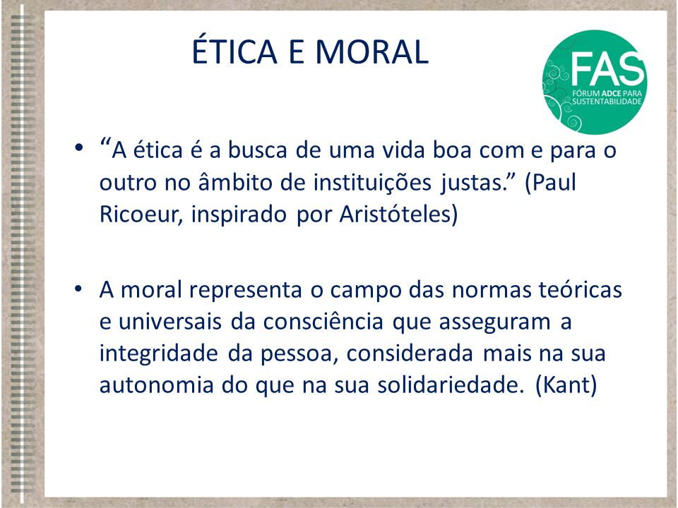 ÉTICA E MORAL A ética é a busca de uma vida boa com e para o outro no âmbito de instituições justas. (Paul Ricoeur, inspirado por Aristóteles)
