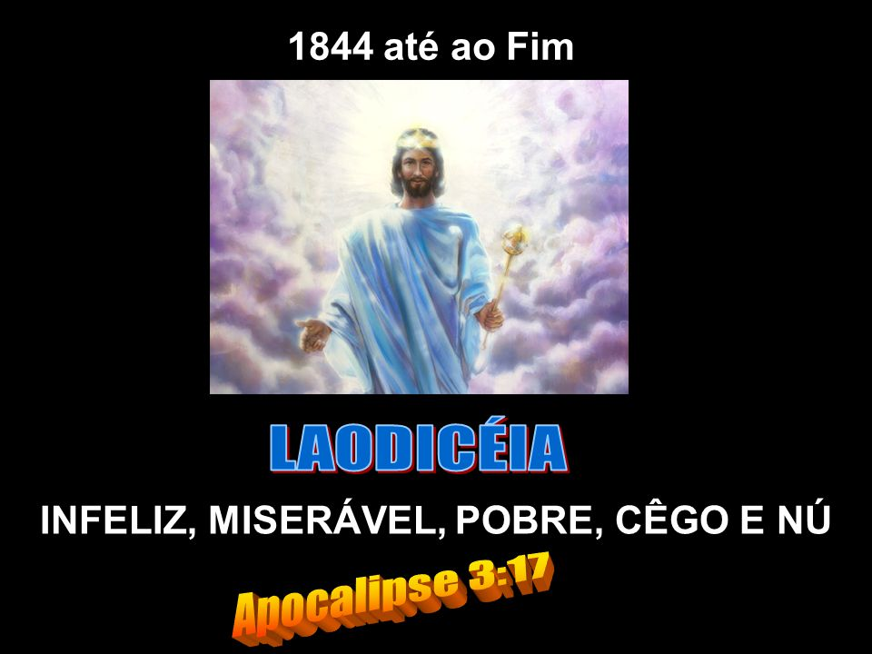 LAODICÉIA Apocalipse 3:17 1844 até ao Fim