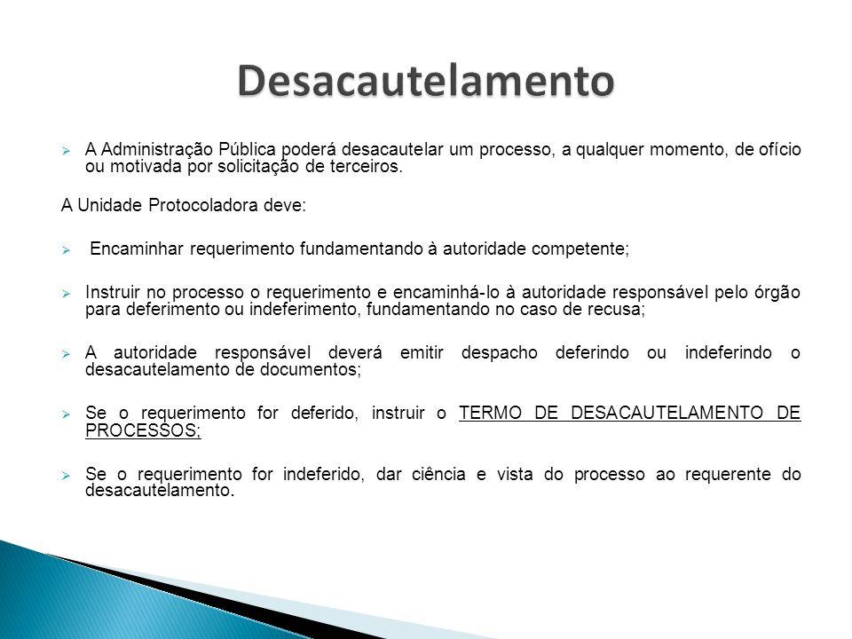 Desacautelamento A Administração Pública poderá desacautelar um processo, a qualquer momento, de ofício ou motivada por solicitação de terceiros.
