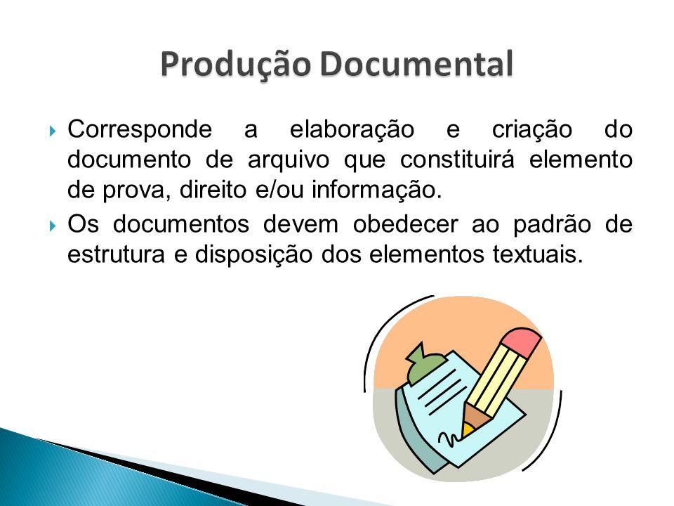Produção Documental Corresponde a elaboração e criação do documento de arquivo que constituirá elemento de prova, direito e/ou informação.