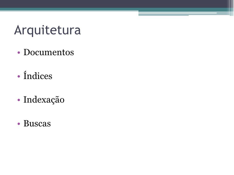 Arquitetura Documentos Índices Indexação Buscas