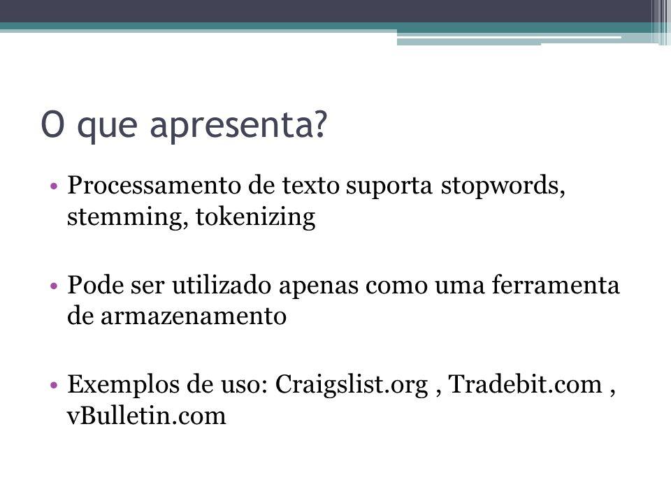 O que apresenta Processamento de texto suporta stopwords, stemming, tokenizing. Pode ser utilizado apenas como uma ferramenta de armazenamento.