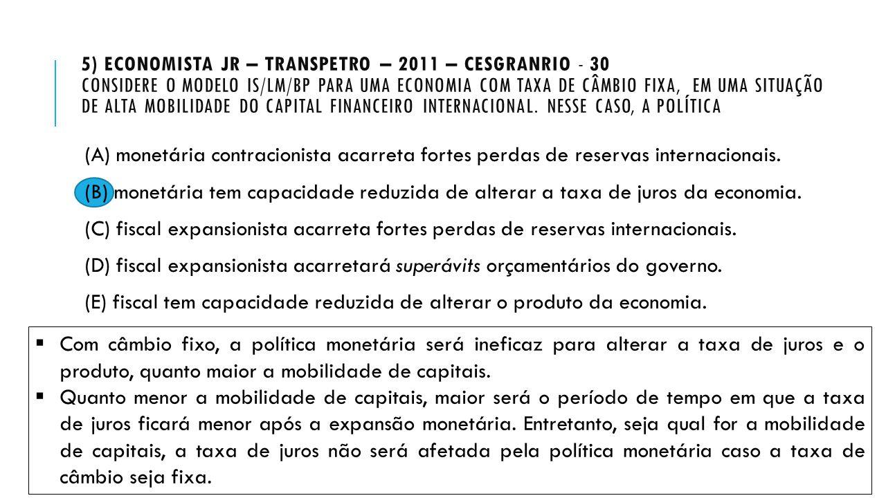 5) Economista Jr – Transpetro – 2011 – Cesgranrio - 30 Considere o modelo IS/LM/BP para uma economia com taxa de câmbio fixa, em uma situação de alta mobilidade do capital financeiro internacional. Nesse caso, a política