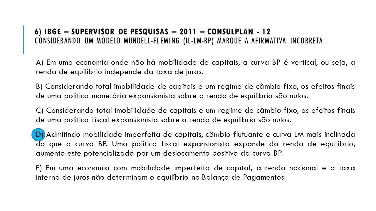 6) IBGE – Supervisor de Pesquisas – 2011 – Consulplan - 12 Considerando um modelo Mundell-Fleming (IL-LM-BP) marque a afirmativa INCORRETA.