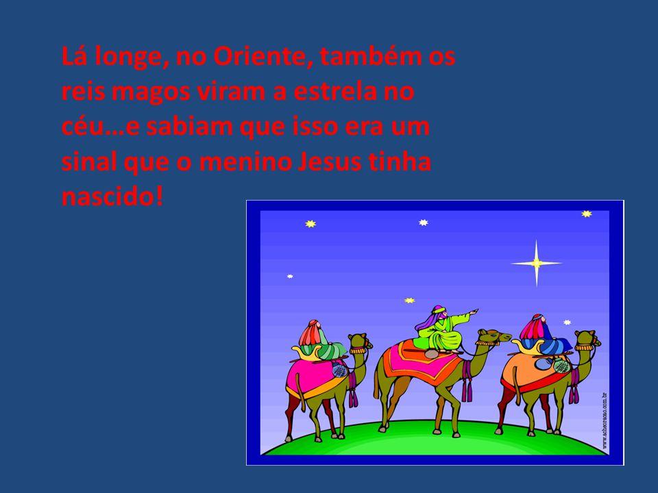 Lá longe, no Oriente, também os reis magos viram a estrela no céu…e sabiam que isso era um sinal que o menino Jesus tinha nascido!