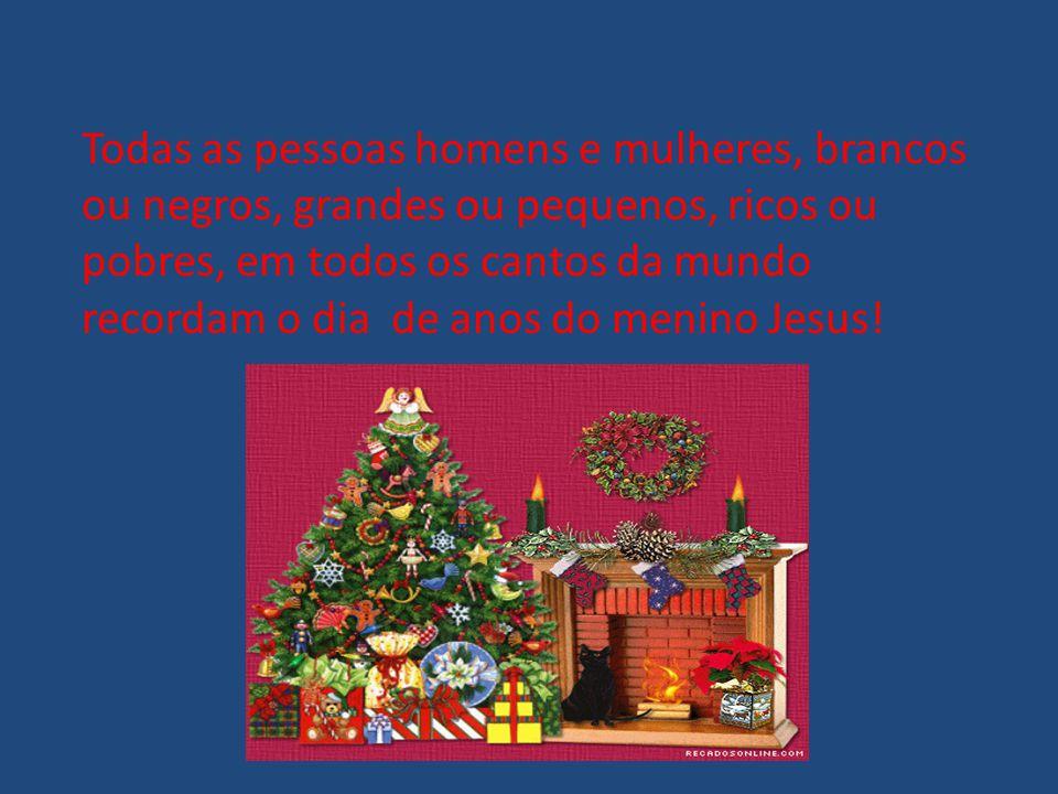 Todas as pessoas homens e mulheres, brancos ou negros, grandes ou pequenos, ricos ou pobres, em todos os cantos da mundo recordam o dia de anos do menino Jesus!