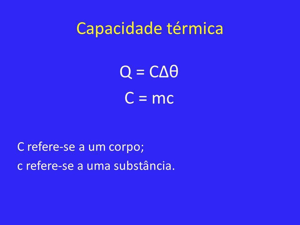 Capacidade térmica Q = CΔθ C = mc C refere-se a um corpo;