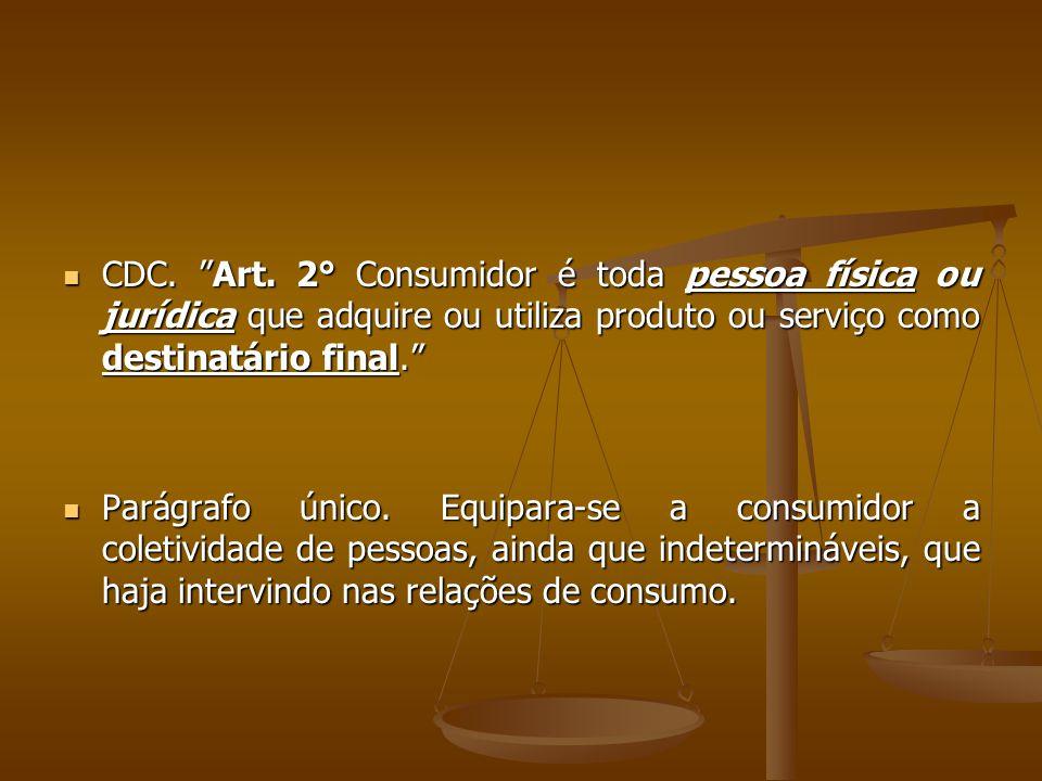 CDC. Art. 2° Consumidor é toda pessoa física ou jurídica que adquire ou utiliza produto ou serviço como destinatário final.