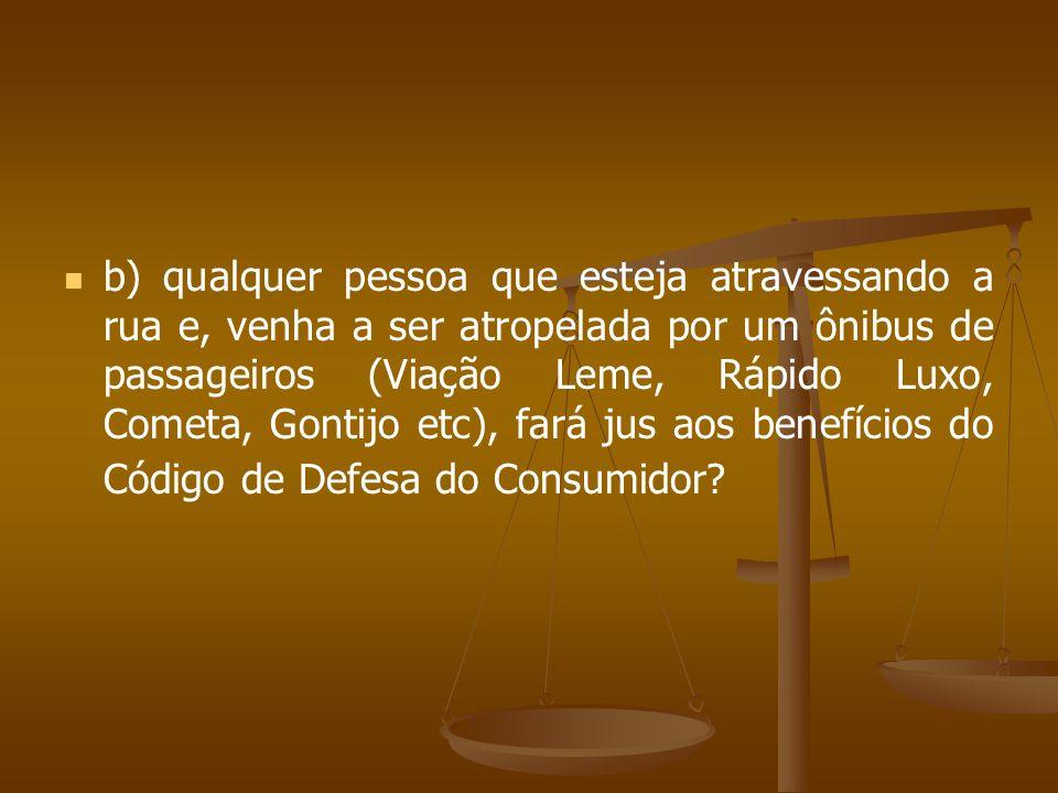 b) qualquer pessoa que esteja atravessando a rua e, venha a ser atropelada por um ônibus de passageiros (Viação Leme, Rápido Luxo, Cometa, Gontijo etc), fará jus aos benefícios do Código de Defesa do Consumidor