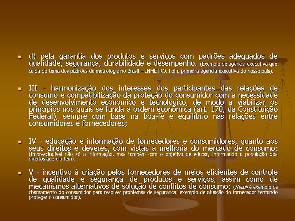 d) pela garantia dos produtos e serviços com padrões adequados de qualidade, segurança, durabilidade e desempenho. (Exemplo de agência executiva que cuida do tema dos padrões de metrologia no Brasil – INMETRO. Foi a primeira agencia executiva do nosso país).