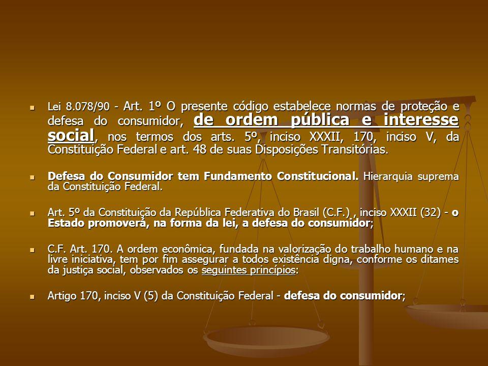 Lei 8.078/90 - Art. 1º O presente código estabelece normas de proteção e defesa do consumidor, de ordem pública e interesse social, nos termos dos arts. 5º, inciso XXXII, 170, inciso V, da Constituição Federal e art. 48 de suas Disposições Transitórias.