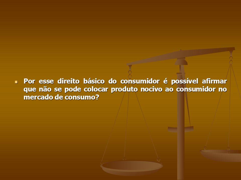 Por esse direito básico do consumidor é possível afirmar que não se pode colocar produto nocivo ao consumidor no mercado de consumo